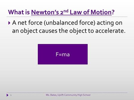 What is Newton's 2 nd Law of Motion? 1  A net force (unbalanced force) acting on an object causes the object to accelerate. F=ma Ms. Bates, Uplift Community.