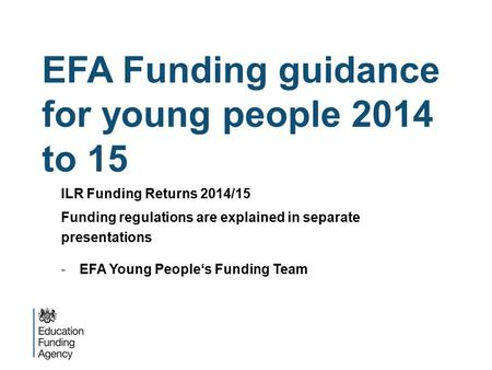 EFA Funding guidance for young people 2014 to 15 ILR Funding Returns 2014/15 Funding regulations are explained in separate presentations -EFA Young People's.