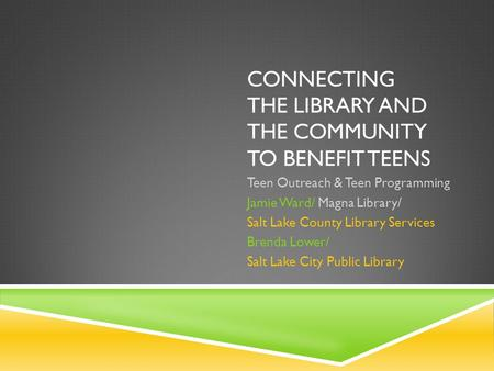 CONNECTING THE LIBRARY AND THE COMMUNITY TO BENEFIT TEENS Teen Outreach & Teen Programming Jamie Ward/ Magna Library/ Salt Lake County Library Services.