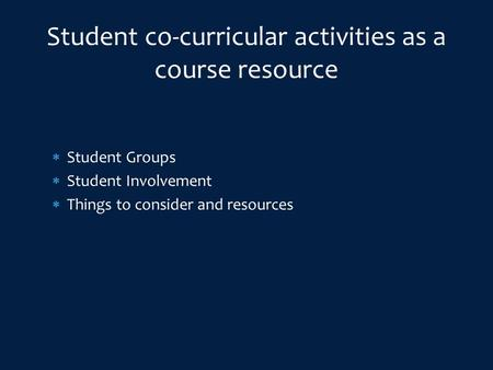  Student Groups  Student Involvement  Things to consider and resources Student co-curricular activities as a course resource.