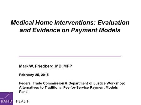 Medical Home Interventions: Evaluation and Evidence on Payment Models _____________________________ Mark W. Friedberg, MD, MPP February 25, 2015 Federal.