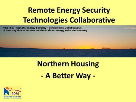 Remote Energy Security Technologies Collaborative Northern Housing - A Better Way -
