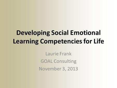 Developing Social Emotional Learning Competencies for Life Laurie Frank GOAL Consulting November 3, 2013.