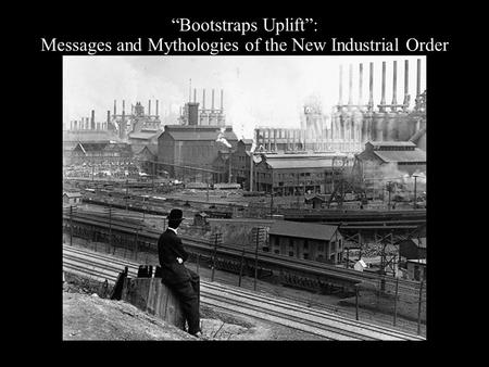 """Bootstraps Uplift"": Messages and Mythologies of the New Industrial Order."