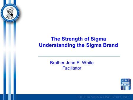 The Strength of Sigma Understanding the Sigma Brand Brother John E. White Facilitator.