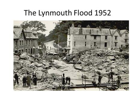 The Lynmouth Flood 1952. Lynmouth Floods 1952 A flash flood! Was this natural disaster made worse by human activity? What lessons can be learned from.