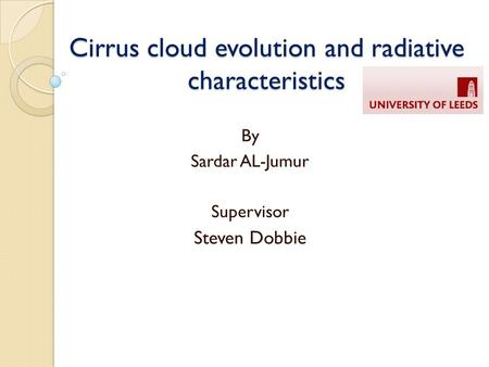 Cirrus cloud evolution and radiative characteristics By Sardar AL-Jumur Supervisor Steven Dobbie.