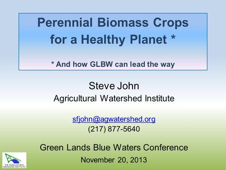 Perennial Biomass Crops for a Healthy Planet * * And how GLBW can lead the way Steve John Agricultural Watershed Institute (217)
