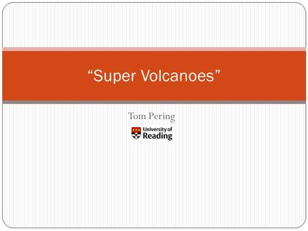 "Tom Pering ""Super Volcanoes"". Today's topics… What is a super eruption? Where do super eruptions occur? What do super volcanoes look like? ""Super Volcanoes"""