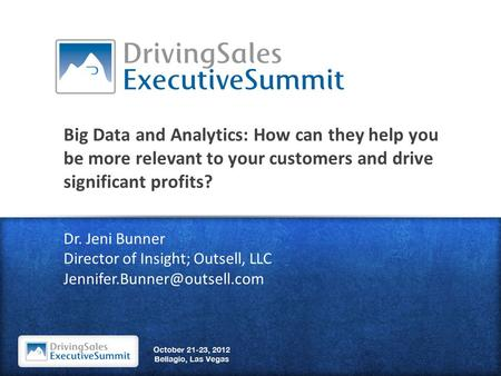 Big Data and Analytics: How can they help you be more relevant to your customers and drive significant profits? Dr. Jeni Bunner Director of Insight; Outsell,