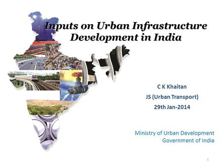 Ministry of Urban Development Government of India C K Khaitan JS (Urban Transport) 29th Jan-2014 1 Inputs on Urban Infrastructure Development in India.