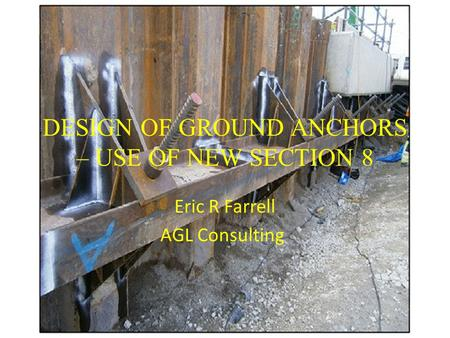 DESIGN OF GROUND ANCHORS – USE OF NEW SECTION 8 Eric R Farrell AGL Consulting.