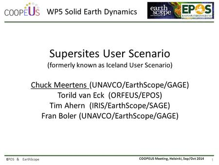 COOPEUS Meeting, Helsinki, Sep/Oct 2014 EPOS & EarthScope 1 Supersites User Scenario (formerly known as Iceland User Scenario) Chuck Meertens (UNAVCO/EarthScope/GAGE)