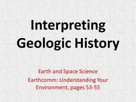 Interpreting Geologic History Earth and Space Science Earthcomm: Understanding Your Environment, pages 53-55.