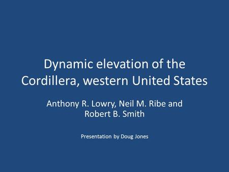 Dynamic elevation of the Cordillera, western United States Anthony R. Lowry, Neil M. Ribe and Robert B. Smith Presentation by Doug Jones.