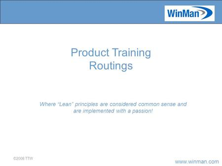 "Www.winman.com ©2008 TTW Where ""Lean"" principles are considered common sense and are implemented with a passion! Product Training Routings."