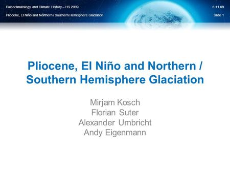 Paleoclimatology and Climate History – HS 2009 Pliocene, El Niño and Northern / Southern Hemisphere Glaciation 6.11.09 Pliocene, El Niño and Northern /