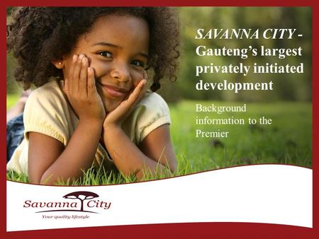 SAVANNA CITY - Gauteng's largest privately initiated development Background information to the Premier.