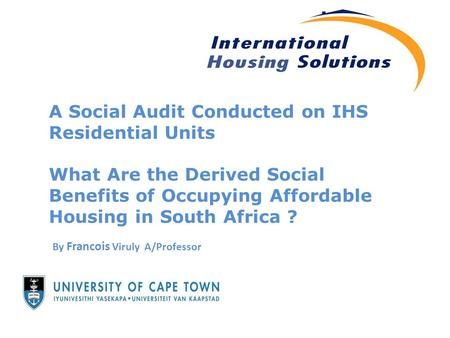 A Social Audit Conducted on IHS Residential Units What Are the Derived Social Benefits of Occupying Affordable Housing in South Africa ? By Francois Viruly.