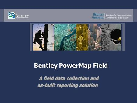 Bentley PowerMap Field A field data collection and as-built reporting solution A field data collection and as-built reporting solution.