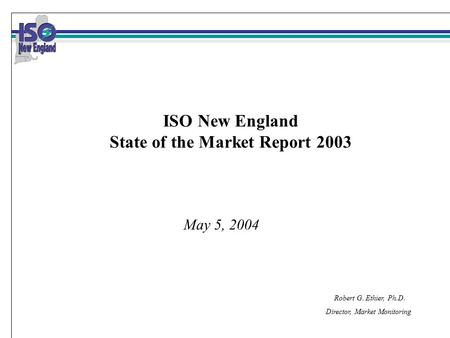 Robert G. Ethier, Ph.D. Director, Market Monitoring May 5, 2004 ISO New England State of the Market Report 2003.