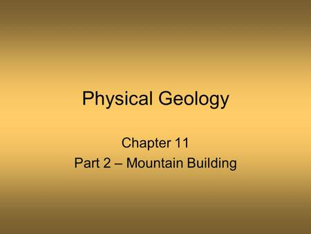Physical Geology Chapter 11 Part 2 – Mountain Building.
