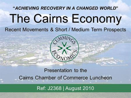 """ACHIEVING RECOVERY IN A CHANGED WORLD"" The Cairns Economy Recent Movements & Short / Medium Term Prospects Ref: J2368 