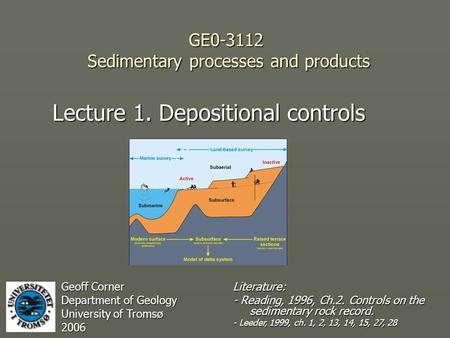 GE0-3112 Sedimentary processes and products Lecture 1. Depositional controls Geoff Corner Department of Geology University of Tromsø 2006 Literature: -