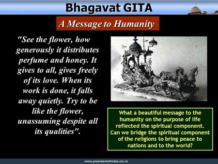 Bhagavat GITA See the flower, how generously it distributes perfume and honey. It gives to all, gives freely of its love. When its work is done, it falls.