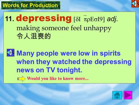 Words for Production 11. depressing [dI`prEsI9] adj. making someone feel unhappy 令人沮喪的 Many people were low in spirits when they watched the depressing.
