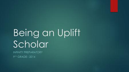 Being an Uplift Scholar INFINITY PREPARATORY 9 TH GRADE - 2014.