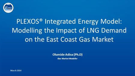 PLEXOS® Integrated Energy Model: Modelling the Impact of LNG Demand on the East Coast Gas Market Olumide Adisa (Ph.D) Gas Market Modeller March 2014.