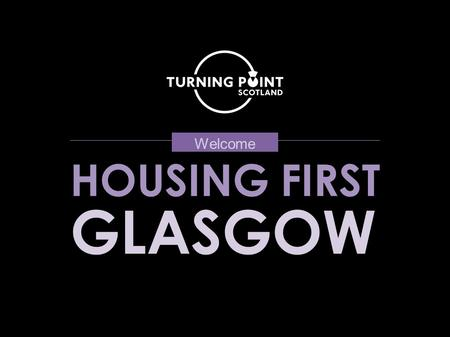 HOUSING FIRST GLASGOW Welcome. Welcome and Introduction Martin Cawley, Turning Point Scotland.