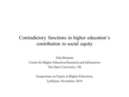 Contradictory functions in higher education's contribution to social equity John Brennan Centre for Higher Education Research and Information The Open.
