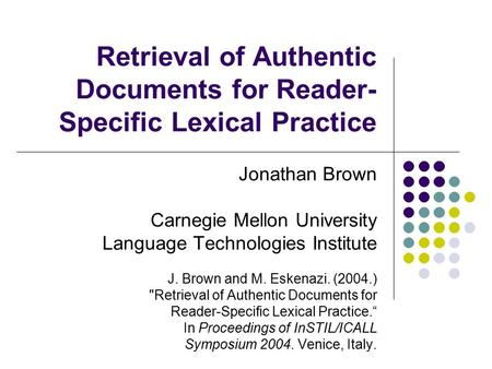 Retrieval of Authentic Documents for Reader- Specific Lexical Practice Jonathan Brown Carnegie Mellon University Language Technologies Institute J. Brown.