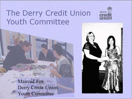 Mairead Fox Derry Credit Union Youth Committee. Background 2003 Five members Met monthly Developed first programme of work Youth Development Officer and.