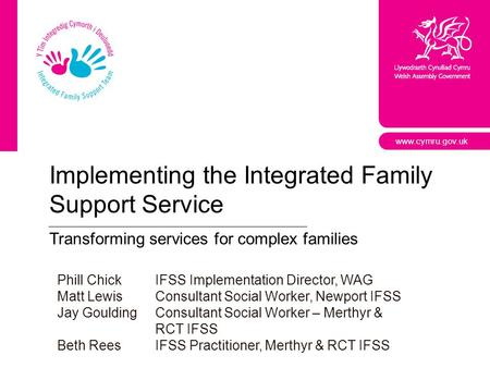 Www.cymru.gov.uk Implementing the Integrated Family Support Service Transforming services for complex families Phill ChickIFSS Implementation Director,