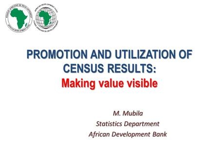 PROMOTION AND UTILIZATION OF CENSUS RESULTS : Making value visible M. Mubila Statistics Department African Development Bank.