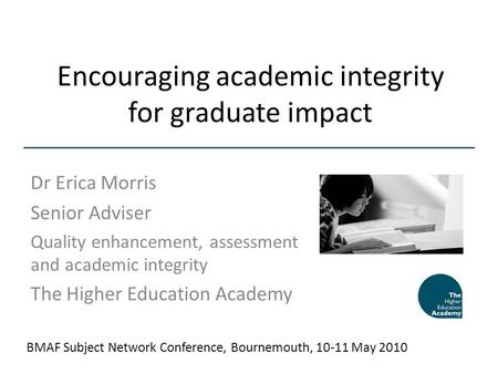 Encouraging academic integrity for graduate impact Dr Erica Morris Senior Adviser Quality enhancement, assessment and academic integrity The Higher Education.