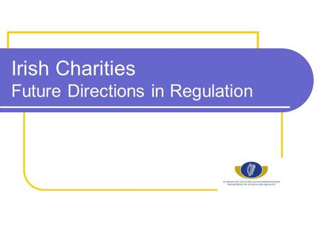 Irish Charities Future Directions in Regulation. Existing Regulatory Framework Statutory… Charities Act 2009 Charities Acts 1961 and 1973 Companies Acts.