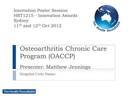 The Health Roundtable Osteoarthritis Chronic Care Program (OACCP) Presenter: Matthew Jennings Hospital Code Name: Innovation Poster Session HRT1215 – Innovation.