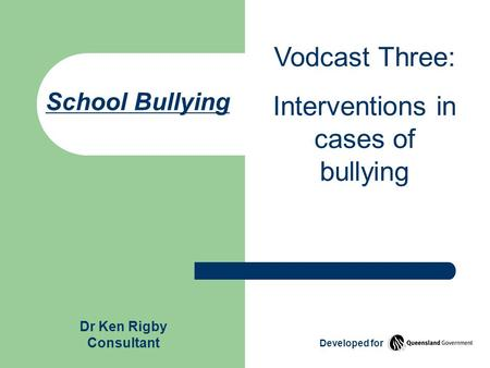 School Bullying Vodcast Three: Interventions in cases of bullying Dr Ken Rigby Consultant Developed for.