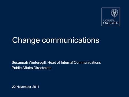 Change communications Susannah Wintersgill, Head of Internal Communications Public Affairs Directorate 22 November 2011 Page 1.