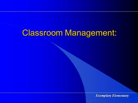 Exemplary Elementary Classroom Management: Exemplary Elementary Characteristics of an Effective Teacher High Expectations High Expectations Mastery Teaching.