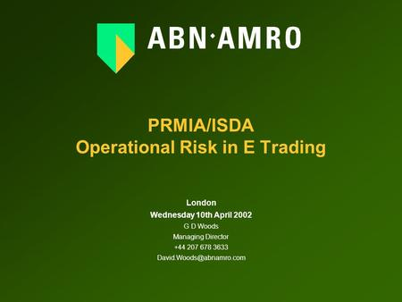 PRMIA/ISDA Operational Risk in E Trading London Wednesday 10th April 2002 G D Woods Managing Director +44 207 678 3633