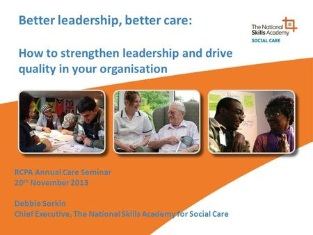 Better leadership, better care: How to strengthen leadership and drive quality in your organisation RCPA Annual Care Seminar 20 th November 2013 Debbie.
