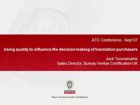 ATC Conference - Sept 07 Using quality to influence the decision making of translation purchasers Jack Tsouramanis Sales Director, Bureau Veritas Certification.