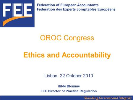 Standing for trust and integrity OROC Congress Ethics and Accountability Lisbon, 22 October 2010 Hilde Blomme FEE Director of Practice Regulation.