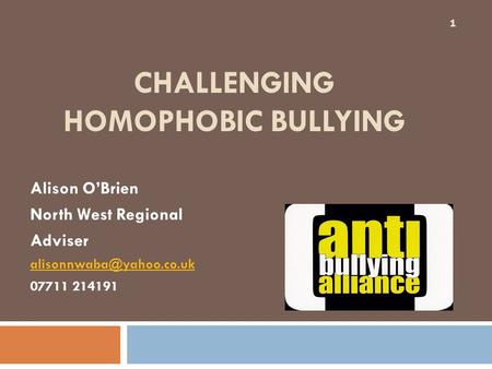 CHALLENGING HOMOPHOBIC BULLYING Alison O'Brien North West Regional Adviser 07711 214191 1.