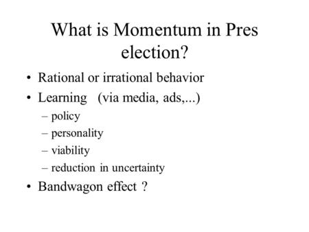 What is Momentum in Pres election? Rational or irrational behavior Learning (via media, ads,...) –policy –personality –viability –reduction in uncertainty.